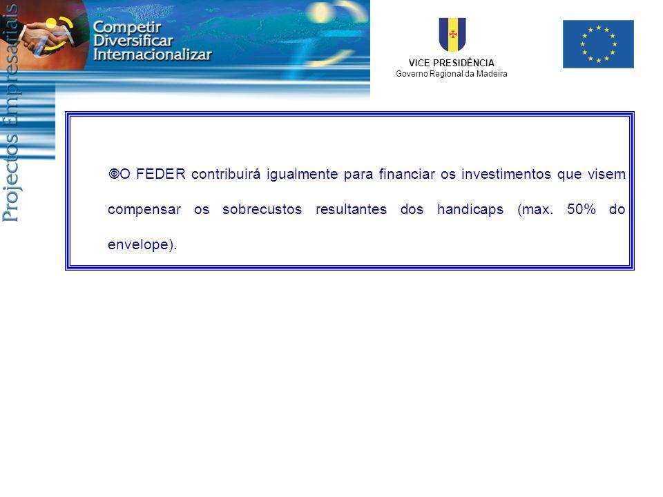 VICE PRESIDÊNCIA Governo Regional da Madeira O FEDER contribuirá igualmente para financiar os investimentos que visem compensar os sobrecustos resulta