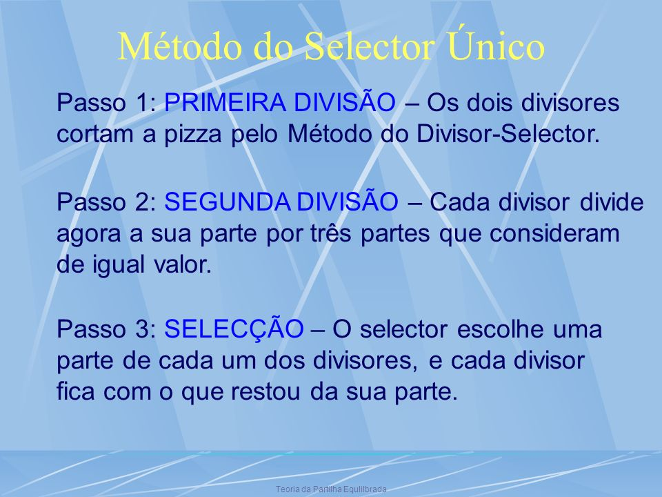 Método do Selector Único Passo 1: PRIMEIRA DIVISÃO – Os dois divisores cortam a pizza pelo Método do Divisor-Selector. Passo 2: SEGUNDA DIVISÃO – Cada