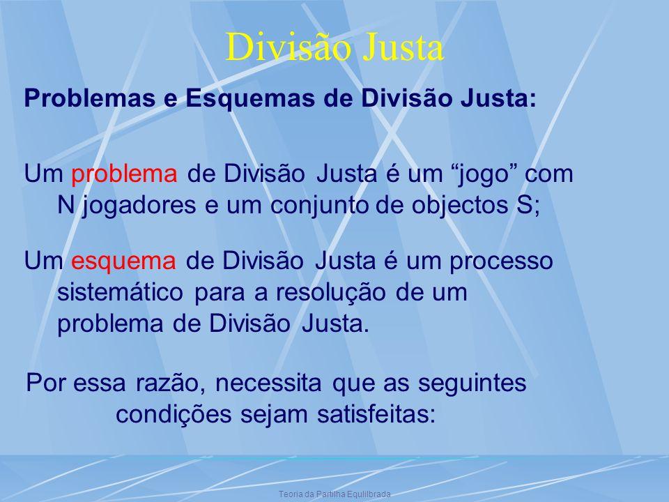Teoria da Partilha Equlilbrada Divisão Justa Problemas e Esquemas de Divisão Justa: Um problema de Divisão Justa é um jogo com N jogadores e um conjun
