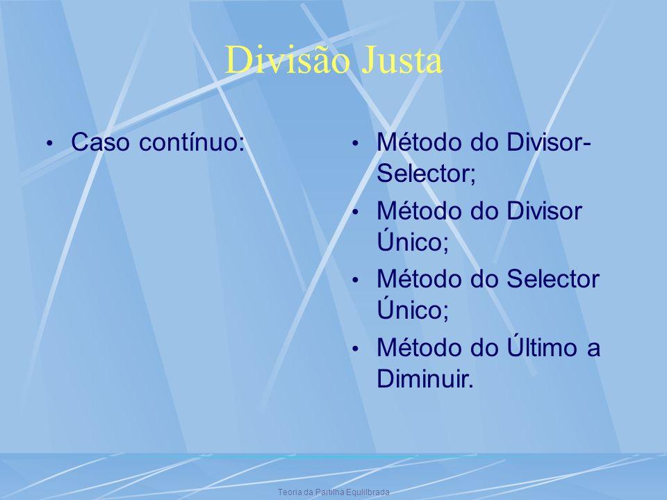 Teoria da Partilha Equlilbrada Divisão Justa Caso contínuo: Método do Divisor- Selector; Método do Divisor Único; Método do Selector Único; Método do