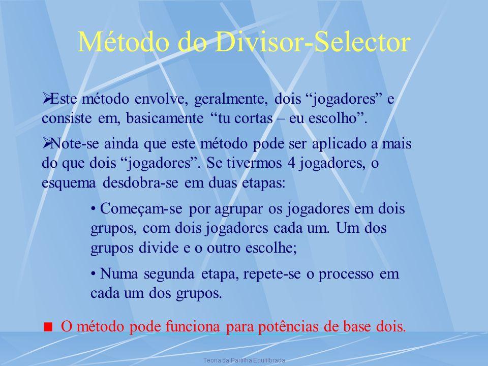 Teoria da Partilha Equlilbrada Método do Divisor-Selector Este método envolve, geralmente, dois jogadores e consiste em, basicamente tu cortas – eu es