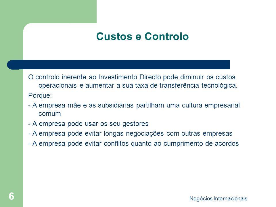 Negócios Internacionais 6 Custos e Controlo O controlo inerente ao Investimento Directo pode diminuir os custos operacionais e aumentar a sua taxa de