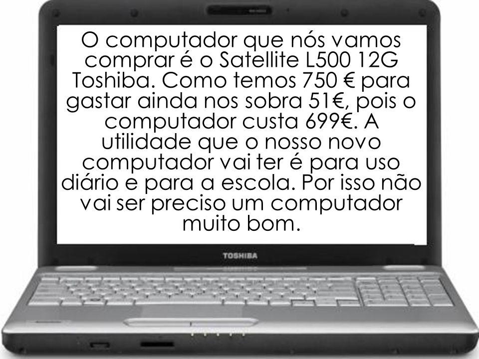 O computador que nós vamos comprar é o Satellite L500 12G Toshiba. Como temos 750 para gastar ainda nos sobra 51, pois o computador custa 699. A utili