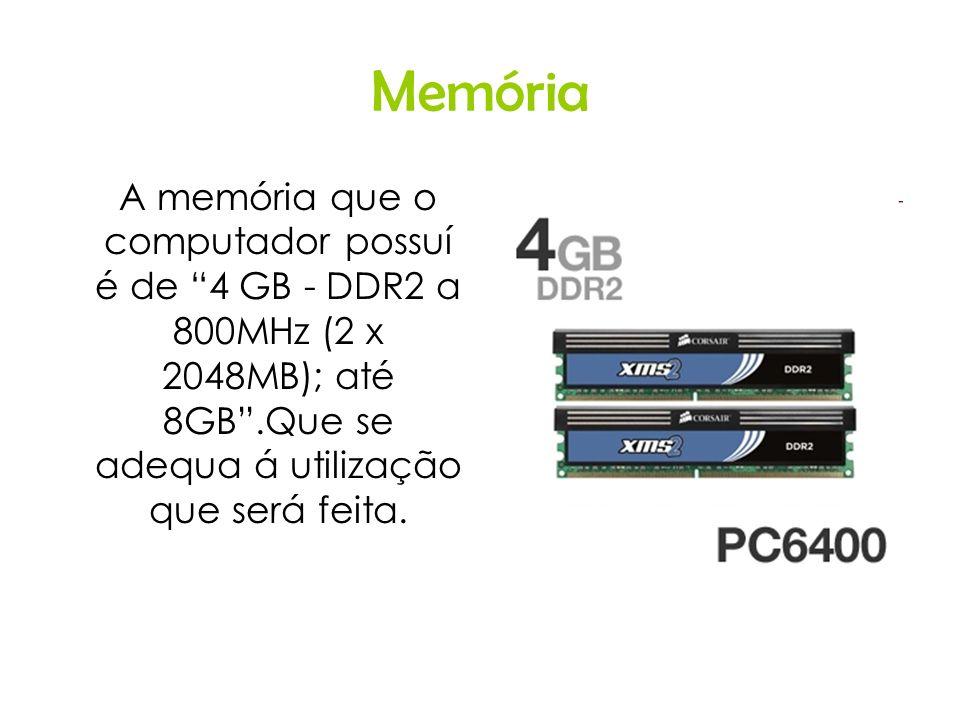 Memória A memória que o computador possuí é de 4 GB - DDR2 a 800MHz (2 x 2048MB); até 8GB.Que se adequa á utilização que será feita.