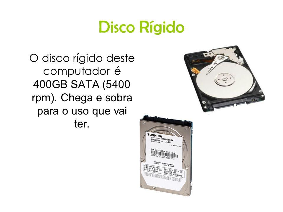 Disco Rígido O disco rígido deste computador é 400GB SATA (5400 rpm). Chega e sobra para o uso que vai ter.