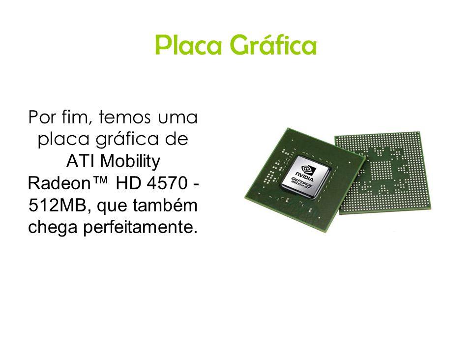 Placa Gráfica Por fim, temos uma placa gráfica de ATI Mobility Radeon HD 4570 - 512MB, que também chega perfeitamente.
