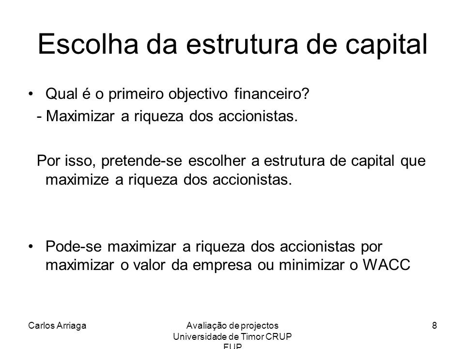 Carlos ArriagaAvaliação de projectos Universidade de Timor CRUP FUP 8 Escolha da estrutura de capital Qual é o primeiro objectivo financeiro? - Maximi