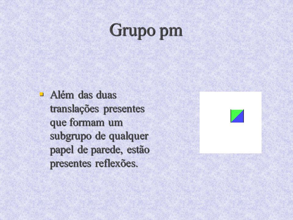 Grupo pm Além das duas translações presentes que formam um subgrupo de qualquer papel de parede, estão presentes reflexões. Além das duas translações