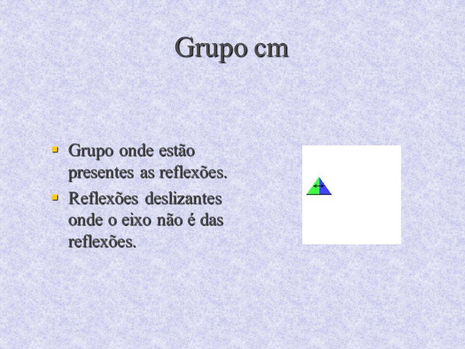 Grupo cm Grupo onde estão presentes as reflexões. Grupo onde estão presentes as reflexões. Reflexões deslizantes onde o eixo não é das reflexões. Refl