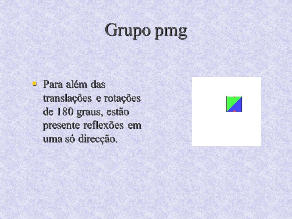 Grupo pmg Para além das translações e rotações de 180 graus, estão presente reflexões em uma só direcção. Para além das translações e rotações de 180