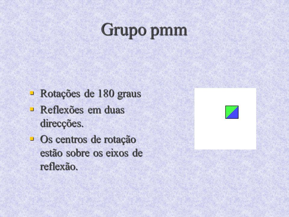 Grupo pmm Rotações de 180 graus Rotações de 180 graus Reflexões em duas direcções. Reflexões em duas direcções. Os centros de rotação estão sobre os e