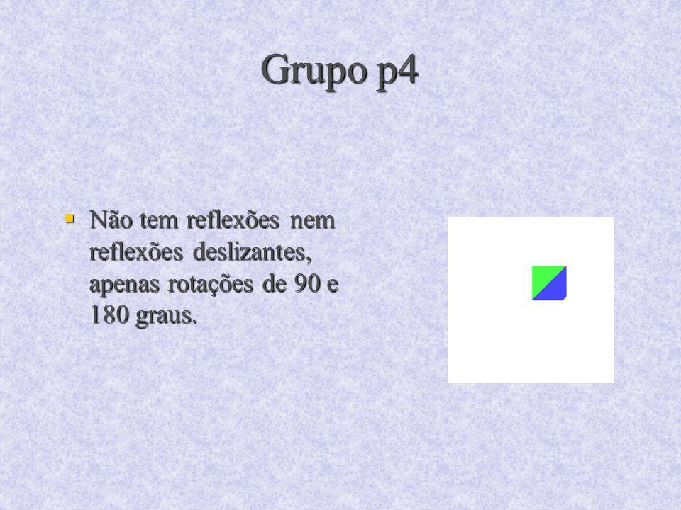 Grupo p4 Não tem reflexões nem reflexões deslizantes, apenas rotações de 90 e 180 graus. Não tem reflexões nem reflexões deslizantes, apenas rotações