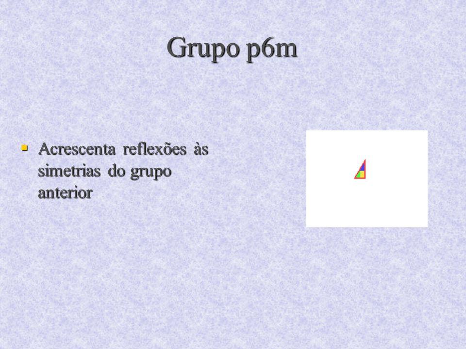 Grupo p6m Acrescenta reflexões às simetrias do grupo anterior Acrescenta reflexões às simetrias do grupo anterior