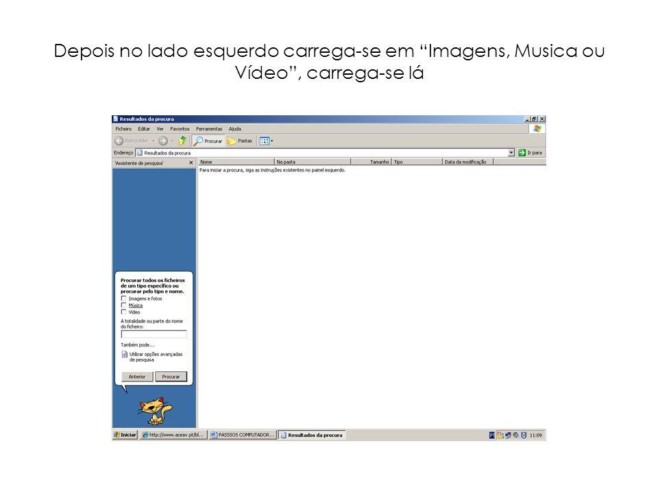 Depois no lado esquerdo carrega-se em Imagens, Musica ou Vídeo, carrega-se lá