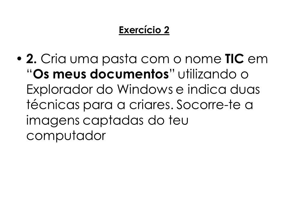 Exercício 2 2. Cria uma pasta com o nome TIC em Os meus documentos utilizando o Explorador do Windows e indica duas técnicas para a criares. Socorre-t