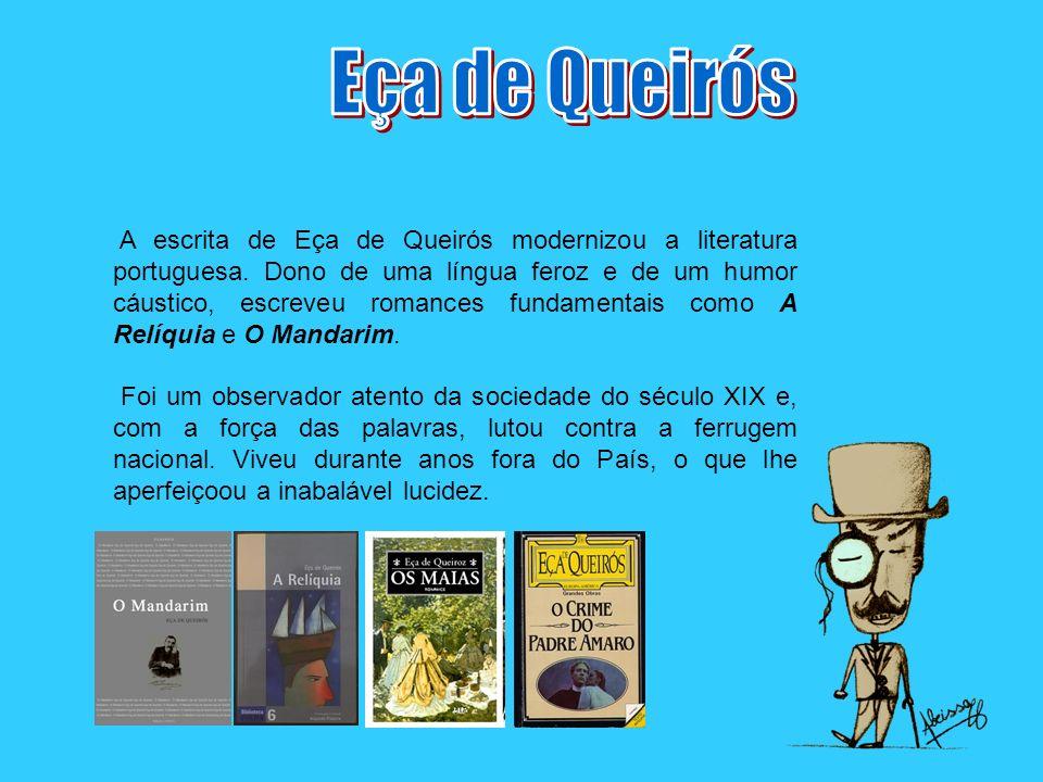 A escrita de Eça de Queirós modernizou a literatura portuguesa. Dono de uma língua feroz e de um humor cáustico, escreveu romances fundamentais como A