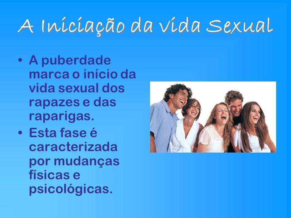 A Iniciação da vida Sexual A puberdade marca o início da vida sexual dos rapazes e das raparigas. Esta fase é caracterizada por mudanças físicas e psi