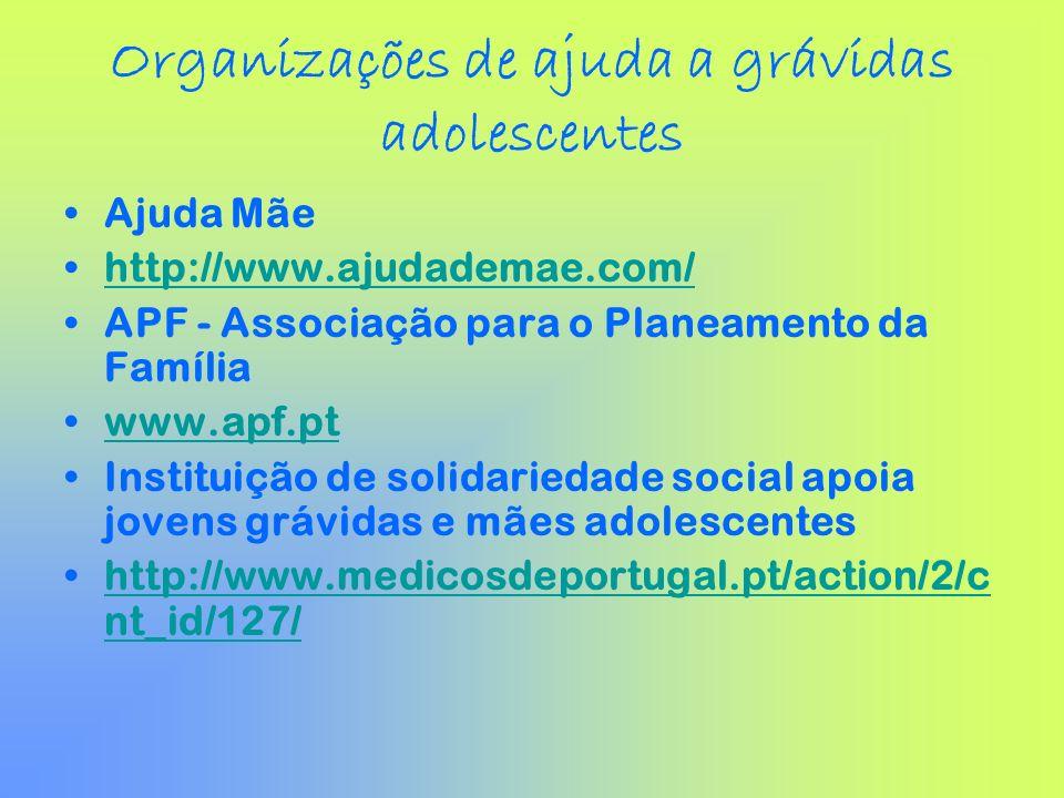 Organizações de ajuda a grávidas adolescentes Ajuda Mãe http://www.ajudademae.com/ APF - Associação para o Planeamento da Família www.apf.pt Instituiç