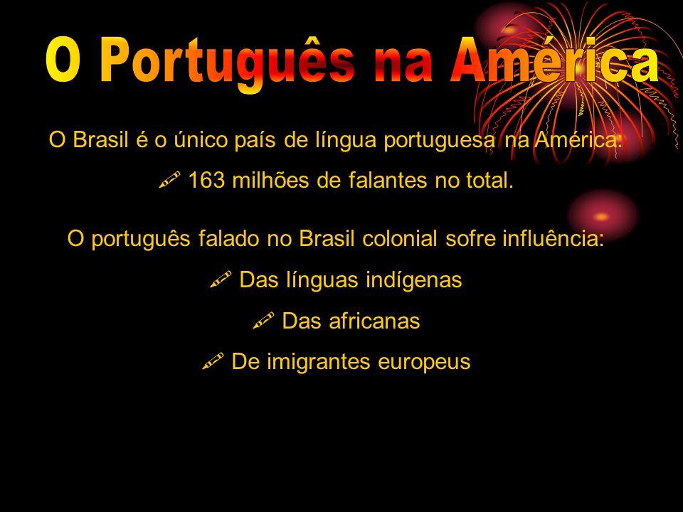 O Brasil é o único país de língua portuguesa na América: 163 milhões de falantes no total. O português falado no Brasil colonial sofre influência: Das