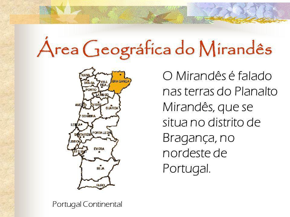 Área Geográfica do Mirandês O Mirandês é falado nas terras do Planalto Mirandês, que se situa no distrito de Bragança, no nordeste de Portugal. Portug