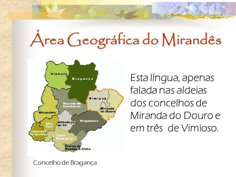Área Geográfica do Mirandês Esta língua, apenas falada nas aldeias dos concelhos de Miranda do Douro e em três de Vimioso. Concelho de Bragança