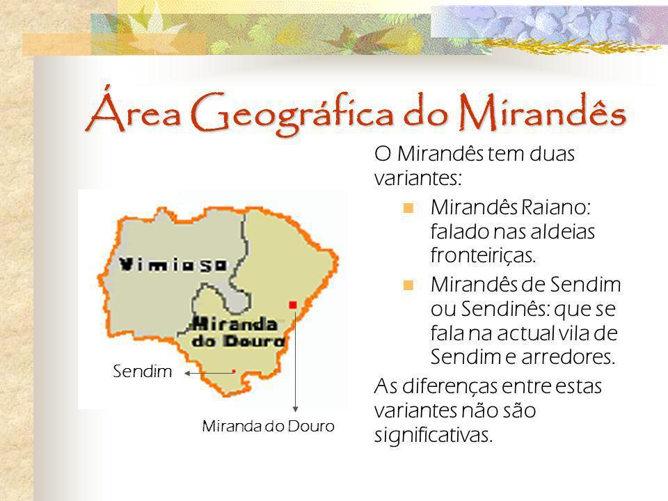 Área Geográfica do Mirandês O Mirandês tem duas variantes: Mirandês Raiano: falado nas aldeias fronteiriças. Mirandês de Sendim ou Sendinês: que se fa