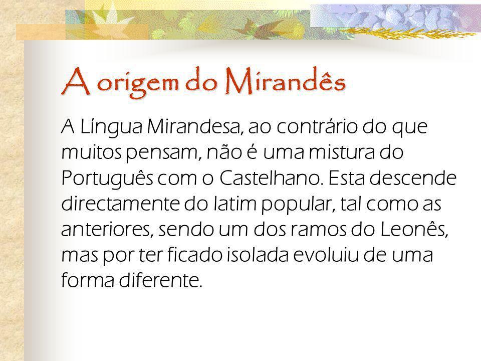 A origem do Mirandês A Língua Mirandesa, ao contrário do que muitos pensam, não é uma mistura do Português com o Castelhano. Esta descende directament