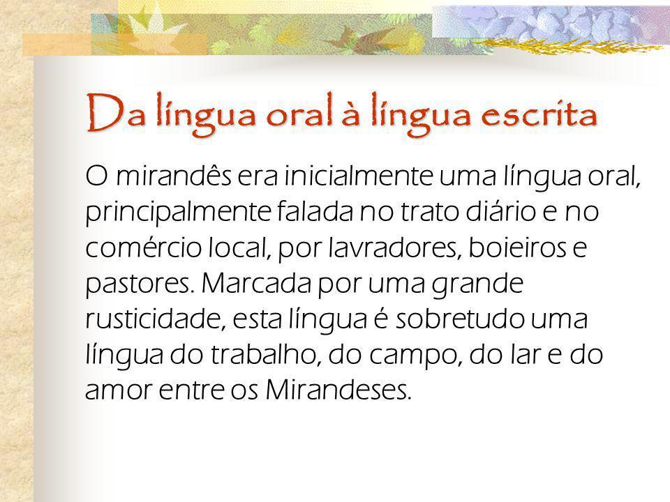 Da língua oral à língua escrita O mirandês era inicialmente uma língua oral, principalmente falada no trato diário e no comércio local, por lavradores