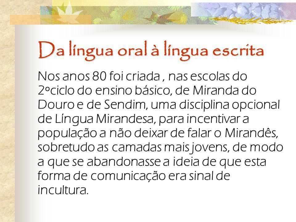 Da língua oral à língua escrita Nos anos 80 foi criada, nas escolas do 2ºciclo do ensino básico, de Miranda do Douro e de Sendim, uma disciplina opcio