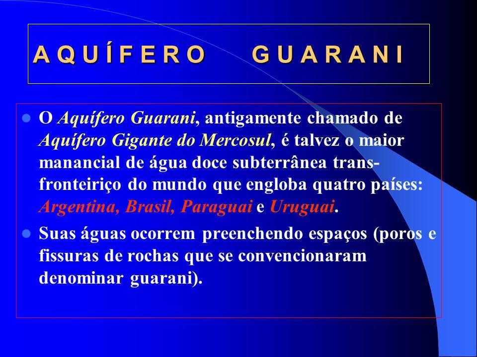 A Q U Í F E R O G U A R A N I O Aquífero Guarani, antigamente chamado de Aquífero Gigante do Mercosul, é talvez o maior manancial de água doce subterrânea trans- fronteiriço do mundo que engloba quatro países: Argentina, Brasil, Paraguai e Uruguai.