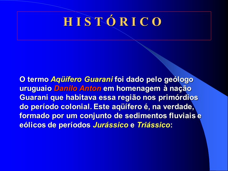 A Q U Í F E R O G U A R A N I O Aquífero Guarani, antigamente chamado de Aquífero Gigante do Mercosul, é talvez o maior manancial de água doce subterr