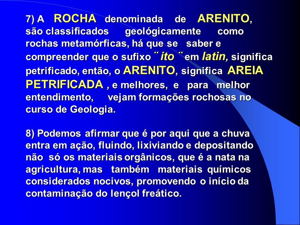 7) A ROCHA denominada de ARENITO, são classificados geológicamente como rochas metamórficas, há que se saber e compreender que o sufixo ¨ ito ¨ em latin, significa petrificado, então, o ARENITO, significa AREIA PETRIFICADA, e melhores, e para melhor entendimento, vejam formações rochosas no curso de Geologia.