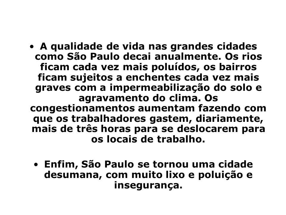 A qualidade de vida nas grandes cidades como São Paulo decai anualmente. Os rios ficam cada vez mais poluídos, os bairros ficam sujeitos a enchentes c