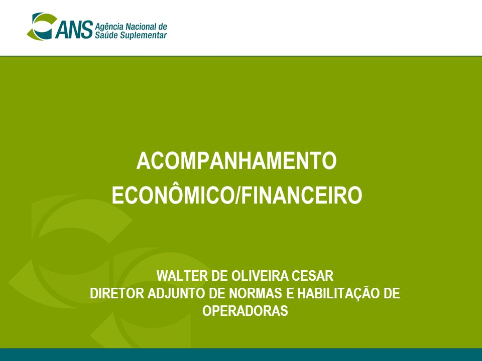 ACOMPANHAMENTO ECONÔMICO/FINANCEIRO WALTER DE OLIVEIRA CESAR DIRETOR ADJUNTO DE NORMAS E HABILITAÇÃO DE OPERADORAS
