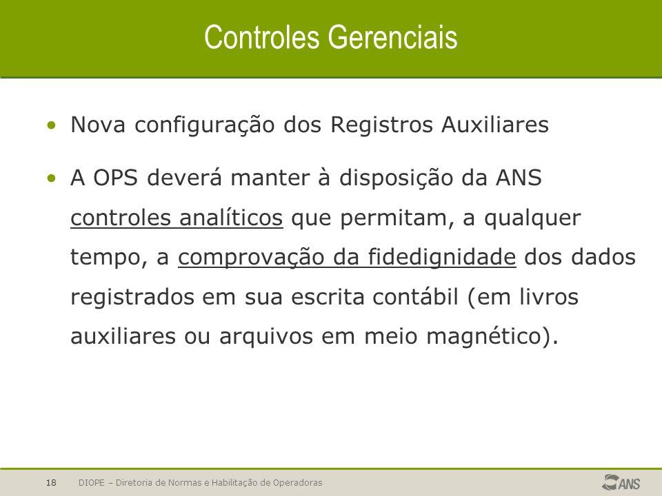DIOPE – Diretoria de Normas e Habilitação de Operadoras18 Controles Gerenciais Nova configuração dos Registros Auxiliares A OPS deverá manter à dispos