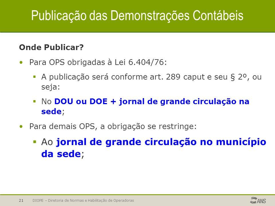 DIOPE – Diretoria de Normas e Habilitação de Operadoras21 Publicação das Demonstrações Contábeis Onde Publicar? Para OPS obrigadas à Lei 6.404/76: A p