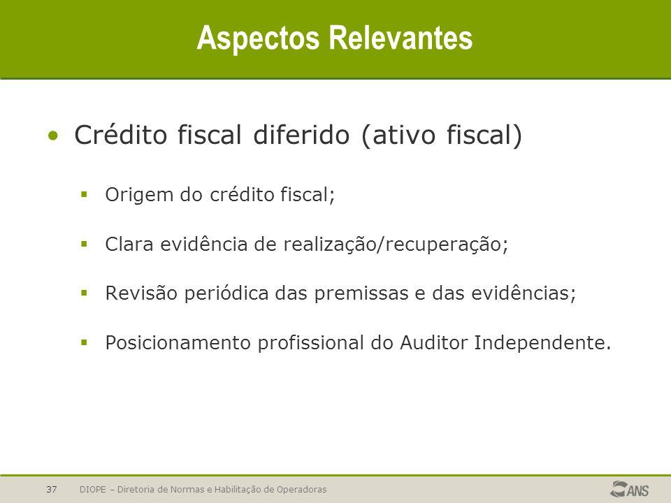 DIOPE – Diretoria de Normas e Habilitação de Operadoras37 Aspectos Relevantes Crédito fiscal diferido (ativo fiscal) Origem do crédito fiscal; Clara e