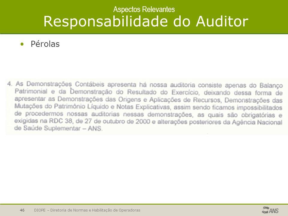 DIOPE – Diretoria de Normas e Habilitação de Operadoras46 Aspectos Relevantes Responsabilidade do Auditor Pérolas