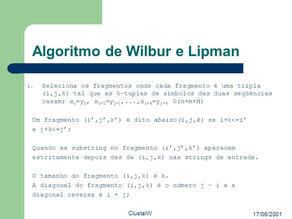 17/06/2001 ClustalW Algoritmo de Wilbur e Lipman 1. Seleciona os fragmentos onde cada fragmento é uma tripla (i,j,k) tal que as k-tuplas de símbolos d