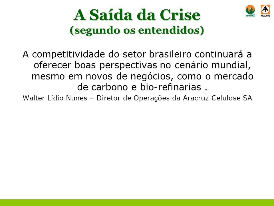 A Saída da Crise (segundo os entendidos) A competitividade do setor brasileiro continuará a oferecer boas perspectivas no cenário mundial, mesmo em no