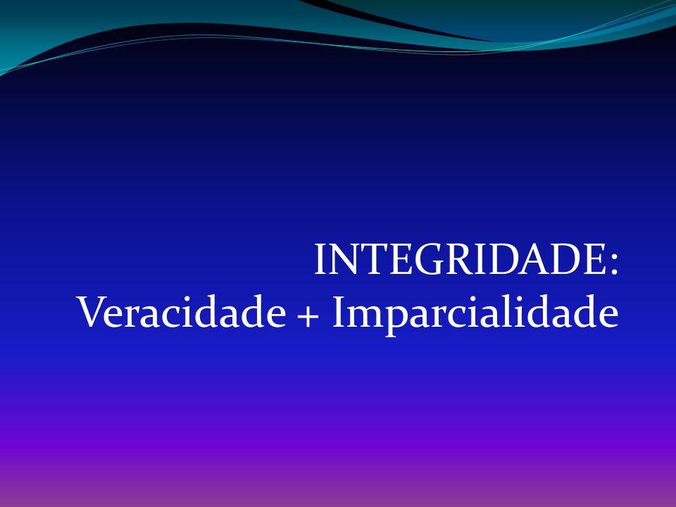 INTEGRIDADE: Veracidade + Imparcialidade