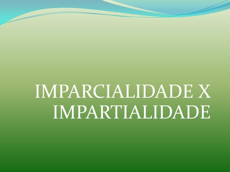 IMPARCIALIDADE X IMPARTIALIDADE