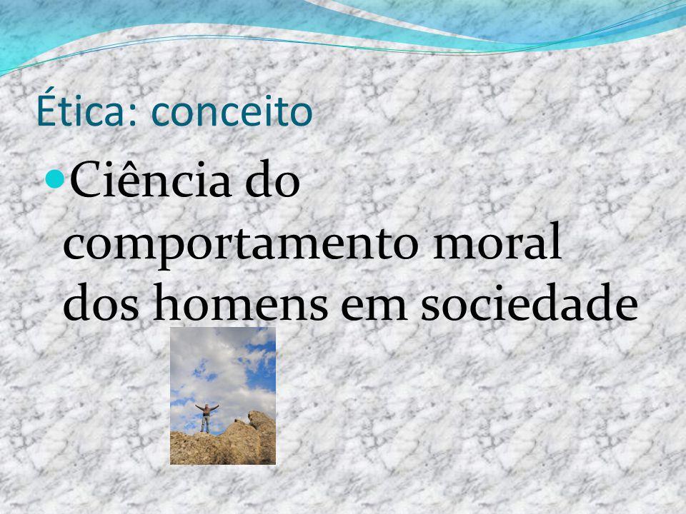 Ética: conceito Ciência do comportamento moral dos homens em sociedade
