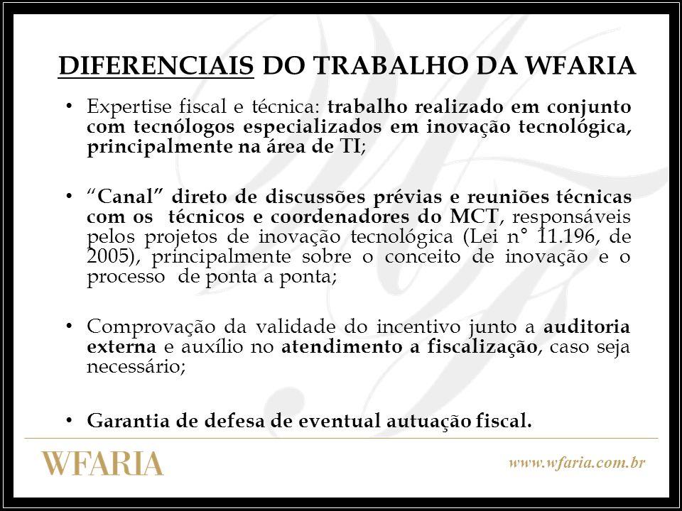 www.wfaria.com.br DIFERENCIAIS DO TRABALHO DA WFARIA Expertise fiscal e técnica: trabalho realizado em conjunto com tecnólogos especializados em inova