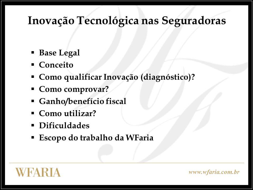 www.wfaria.com.br Inovação Tecnológica nas Seguradoras Legislação: incentivo criado pela Lei de Bem de 2005 Lei nº 11.196, de 2005 – artigos 17 a 26; Decreto nº 5.798, de 2006; Lei nº 11.487, de 2007; Decreto n° 6.260, de 2007; Lei n° 11.774, de 2008 – artigo 4° (conversão em lei da MP n° 428, de 2008) ; e Decreto n° 6.909, de 2009.