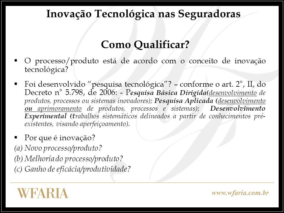 www.wfaria.com.br Inovação Tecnológica nas Seguradoras Como Qualificar? O processo/produto está de acordo com o conceito de inovação tecnológica? Foi