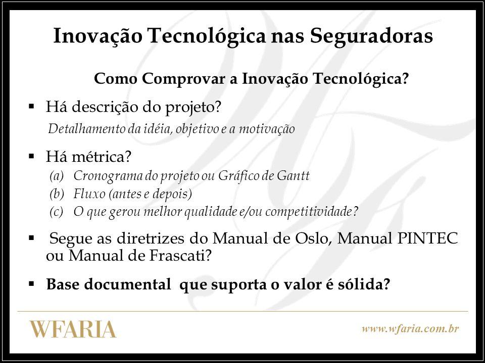 www.wfaria.com.br Inovação Tecnológica nas Seguradoras Benefício Fiscal Pré-Requisitos Benefícios Inovação Tecnológica Lucro Real e Base de Cálculo CSLL Desenvolvimento no Brasil e profissionais brasileiros 1.Dedução do IRPJ e CSLL 60% a 80% dos dispêndios 2.
