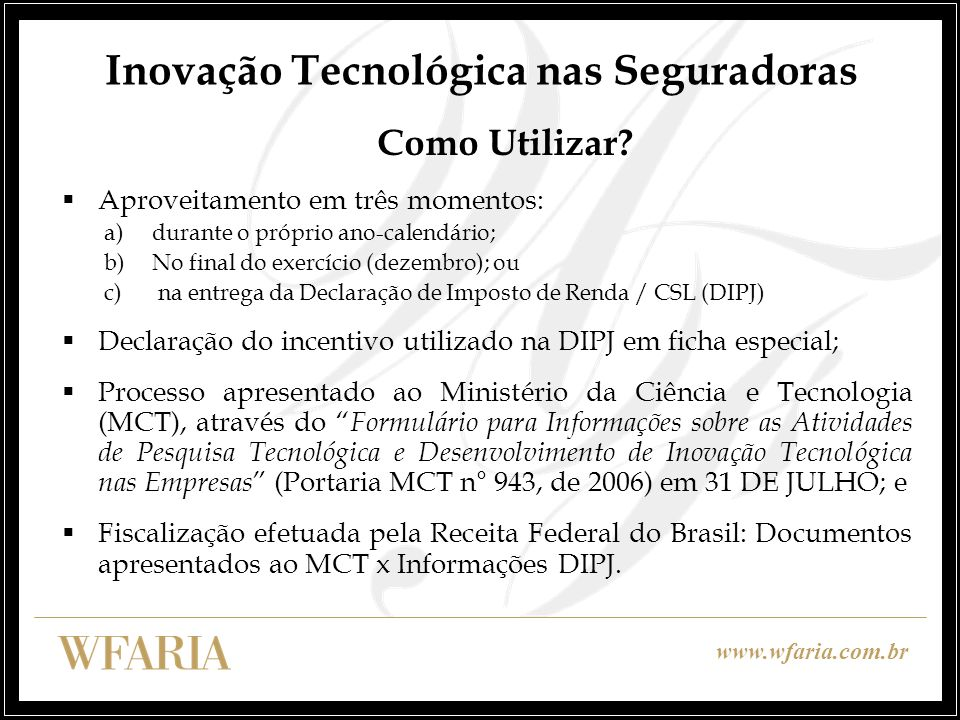 www.wfaria.com.br Inovação Tecnológica nas Seguradoras Dificuldades 1.Falta de regulamentação pela Receita Federal; entende que não é órgão competente para análise dos projetos 2.