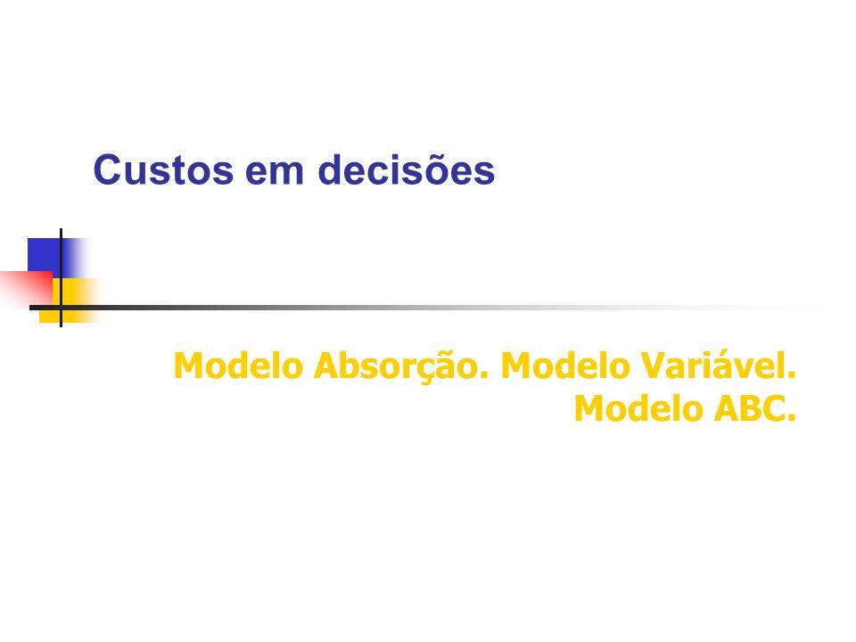 Custos em decisões Modelo Absorção. Modelo Variável. Modelo ABC.