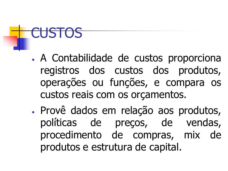CUSTOS A Contabilidade de custos proporciona registros dos custos dos produtos, operações ou funções, e compara os custos reais com os orçamentos. Pro